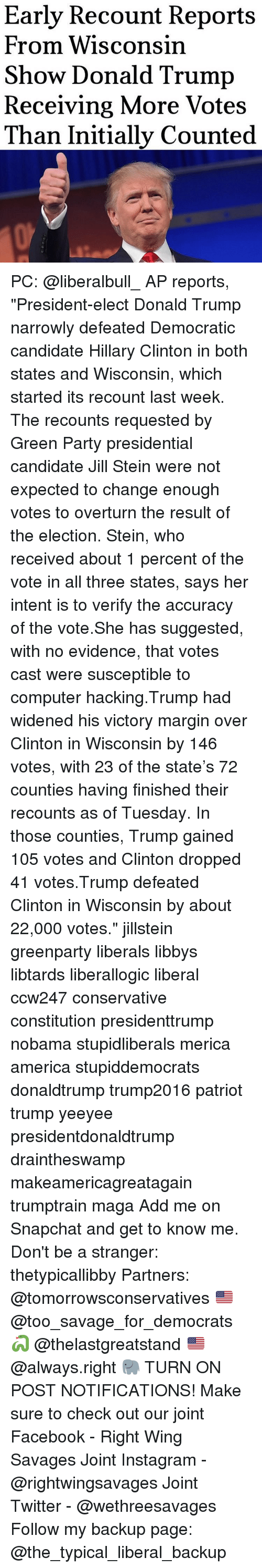 "Marginalize: Early Recount Reports  From Wisconsin  Show Donald Trump  Receiving More Votes  Than Initially Counted PC: @liberalbull_ AP reports, ""President-elect Donald Trump narrowly defeated Democratic candidate Hillary Clinton in both states and Wisconsin, which started its recount last week. The recounts requested by Green Party presidential candidate Jill Stein were not expected to change enough votes to overturn the result of the election. Stein, who received about 1 percent of the vote in all three states, says her intent is to verify the accuracy of the vote.She has suggested, with no evidence, that votes cast were susceptible to computer hacking.Trump had widened his victory margin over Clinton in Wisconsin by 146 votes, with 23 of the state's 72 counties having finished their recounts as of Tuesday. In those counties, Trump gained 105 votes and Clinton dropped 41 votes.Trump defeated Clinton in Wisconsin by about 22,000 votes."" jillstein greenparty liberals libbys libtards liberallogic liberal ccw247 conservative constitution presidenttrump nobama stupidliberals merica america stupiddemocrats donaldtrump trump2016 patriot trump yeeyee presidentdonaldtrump draintheswamp makeamericagreatagain trumptrain maga Add me on Snapchat and get to know me. Don't be a stranger: thetypicallibby Partners: @tomorrowsconservatives 🇺🇸 @too_savage_for_democrats 🐍 @thelastgreatstand 🇺🇸 @always.right 🐘 TURN ON POST NOTIFICATIONS! Make sure to check out our joint Facebook - Right Wing Savages Joint Instagram - @rightwingsavages Joint Twitter - @wethreesavages Follow my backup page: @the_typical_liberal_backup"