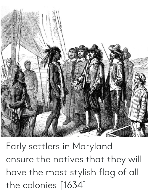 Ensure: Early settlers in Maryland ensure the natives that they will have the most stylish flag of all the colonies [1634]