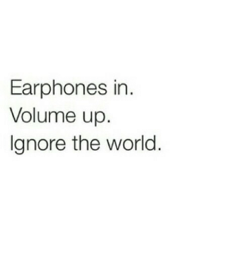 Volume Up: Earphones in  Volume up  Ignore the world