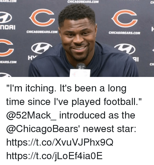 """Football, Memes, and Star: EARS.COM  CHICAGOBEARS.COM  CH  NDAI  CHICAGOBEARS.COM  CHICAGOBEARS.COM  HV  aI  EARS.COM  CH """"I'm itching. It's been a long time since I've played football.""""  @52Mack_ introduced as the @ChicagoBears' newest star: https://t.co/XvuVJPhx9Q https://t.co/jLoEf4ia0E"""