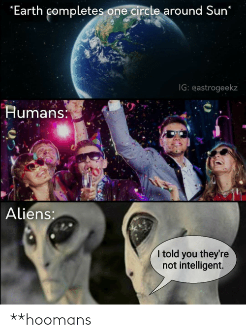 I Told: *Earth completes one circle around Sun*  IG: eastrogeekz  Humans:  Aliens:  I told you they're  not intelligent. **hoomans