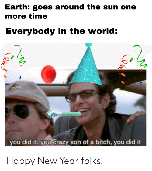 you did it: Earth: goes around the sun one  more time  Everybody in the world:  you did it. you crazy son of a bitch, you did it Happy New Year folks!