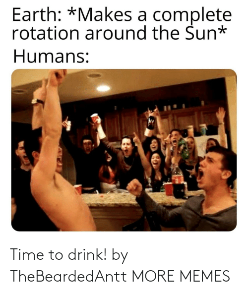 sun: Earth: *Makes a complete  rotation around the Sun*  Humans: Time to drink! by TheBeardedAntt MORE MEMES