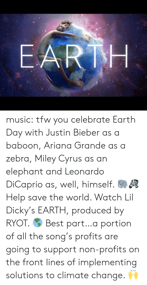 Ariana Grande, Justin Bieber, and Leonardo DiCaprio: EARTH music:  tfw you celebrate Earth Day with Justin Bieber as a baboon, Ariana Grande as a zebra, Miley Cyrus as an elephant and Leonardo DiCaprio as, well, himself. 🐘🦓  Help save the world. Watch Lil Dicky's EARTH, produced by RYOT. 🌎  Best part…a portion of all the song's profits are going to support non-profits on the front lines of implementing solutions to climate change. 🙌