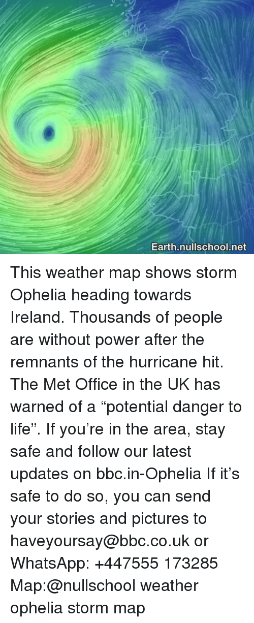 """Life, Memes, and Whatsapp: Earth.nullschool.net This weather map shows storm Ophelia heading towards Ireland. Thousands of people are without power after the remnants of the hurricane hit. The Met Office in the UK has warned of a """"potential danger to life"""". If you're in the area, stay safe and follow our latest updates on bbc.in-Ophelia If it's safe to do so, you can send your stories and pictures to haveyoursay@bbc.co.uk or WhatsApp: +447555 173285 Map:@nullschool weather ophelia storm map"""
