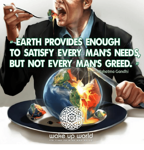 Satisfy: EARTH PROVIDES ENOUGH  TO SATISFY EVERY MAN'S NEED  BUT NOT EVERY MANS GREED  Mahatma Gandhi  wake Up World  IT's TIME TO RISE AND SHINE