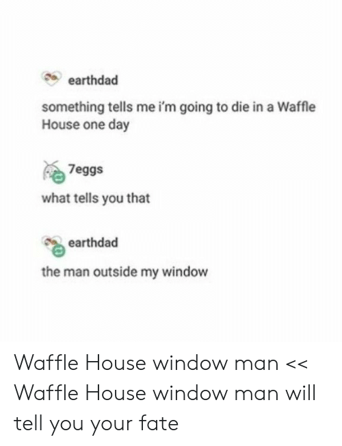 waffle: earthdad  something tells me i'm going to die in a Waffle  House one day  7eggs  what tells you that  earthdad  the man outside my window Waffle House window man << Waffle House window man will tell you your fate