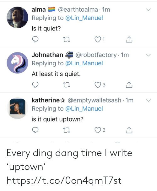 Manuel: @earthtoalma 1m  Replying to @Lin_Manuel  alma  Is it quiet?  @robotfactory 1m  Johnathan  Replying to @Lin_Manuel  At least it's quiet.  katherine @emptywalletsash 1m  Replying to @Lin_Manuel  is it quiet uptown?  2 Every ding dang time I write 'uptown' https://t.co/0on4qmT7st