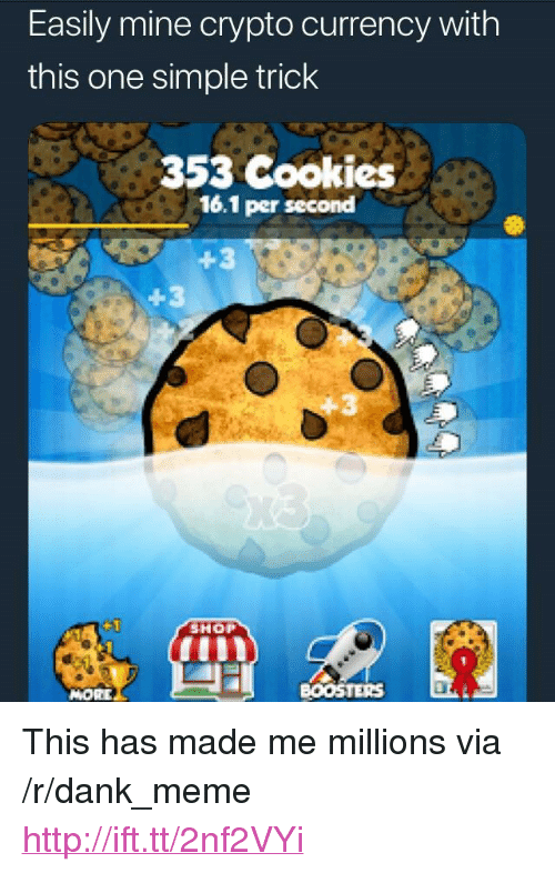 """Crypto: Easily mine crypto currency with  this one simple trick  353 Cookies  16.1 per second  4-3  SHOP  MORE  BOOSTERS <p>This has made me millions via /r/dank_meme <a href=""""http://ift.tt/2nf2VYi"""">http://ift.tt/2nf2VYi</a></p>"""