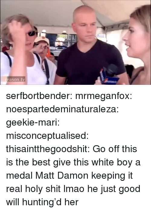 Matt Damon: eason.tv serfbortbender:  mrmeganfox:  noespartedeminaturaleza:  geekie-mari:  misconceptualised:  thisaintthegoodshit:  Go off  this is the best  give this white boy a medal  Matt Damon keeping it real  holy shit lmao  he just good will hunting'd her