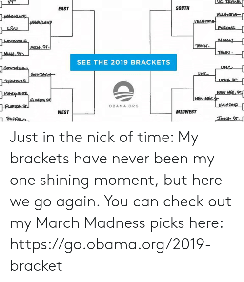 The Nick: EAST  SOUTH  or.  TENN  TEAN  SEE THE 2019 BRACKETS  UNC  OBAMA.ORG  WEST  MIDWEST Just in the nick of time: My brackets have never been my one shining moment, but here we go again. You can check out my March Madness picks here: https://go.obama.org/2019-bracket