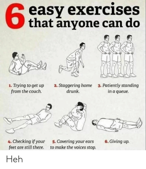 staggering: easy exercises  that anyone can do  1. Trying to get up  from the couch.  2. Staggering home  drunk  3. Patiently standing  in a queue.  4. Checking if your  feet are still there  6. Giving up.  5.Covering your ears  to make the voices stop Heh