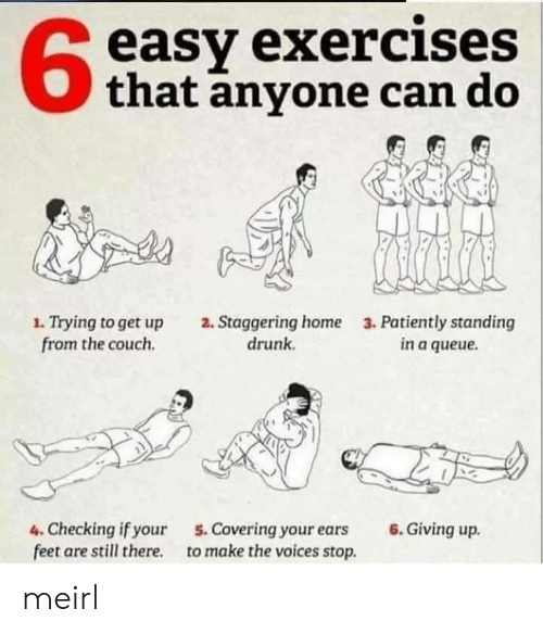 staggering: easy exercises  that anyone can do  1. Trying to get up  from the couch  2. Staggering home  drunk  3. Patiently standing  in a queue  6.Giving up  4. Checking if your  feet are still there  5. Covering your ears  to make the voices stop. meirl