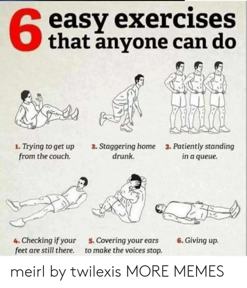 Dank, Drunk, and Memes: easy exercises  that anyone can do  1. Trying to get up  from the couch  2. Staggering home  drunk  3. Patiently standing  in a queue  6.Giving up  4. Checking if your  feet are still there  5. Covering your ears  to make the voices stop. meirl by twilexis MORE MEMES