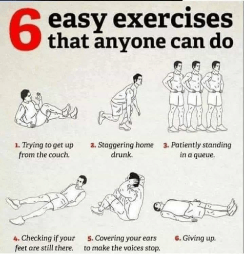 staggering: easy exercises  that anyone can do  63  1. Trying to get up  from the couch.  2. Staggering home  drunk  3. Patiently standing  in a queue  4. Checking if your  feet are still there.  6. Giving up.  5. Covering your ears  to make the voices stop.