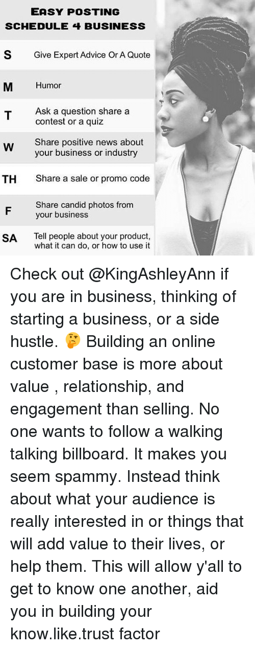 Advice, Billboard, and Memes: EASY POSTING  SCHEDULE 4 BUSINESS  S  Give Expert Advice Or A Quote  M Humor  Ask a question share a  contest or a quiz  Share positive news about  your business or industry  Share a sale or promo code  Share candid photos from  TH  your business  SA Tell people about your product,  what it can do, or how to use it Check out @KingAshleyAnn if you are in business, thinking of starting a business, or a side hustle. 🤔 Building an online customer base is more about value , relationship, and engagement than selling. No one wants to follow a walking talking billboard. It makes you seem spammy. Instead think about what your audience is really interested in or things that will add value to their lives, or help them. This will allow y'all to get to know one another, aid you in building your know.like.trust factor