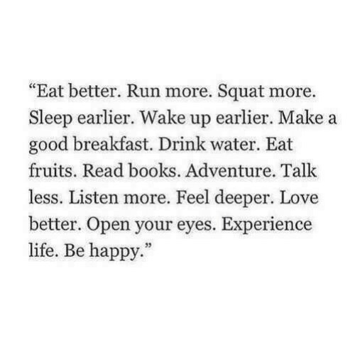 "Squat: ""Eat better. Run more. Squat more.  Sleep earlier. Wake up earlier. Make a  good breakfast. Drink water. Eat  fruits. Read books. Adventure. Talk  less. Listen more. Feel deeper. Love  etter. Open your eyes. Experience  life. Be happy."""