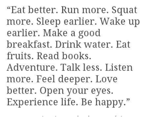 "Squat: ""Eat better. Run more. Squat  more. Sleep earlier. Wake up  earlier. Make a good  breakfast. Drink water. Eat  fruits. Read books  Adventure. Talk less. Listen  more. Feel deeper. Love  better. Open your eyes.  Experience life. Be happy."""