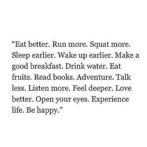 "fruits: ""Eat better. Run more. Squat more.  Sleep earlier. Wake up earlier. Make a  good breakfast. Drink water. Eat  fruits. Read books. Adventure. Talk  less. Listen more. Feel deeper. Love  better. Open your eyes. Experience  life. Be happy.""  32"