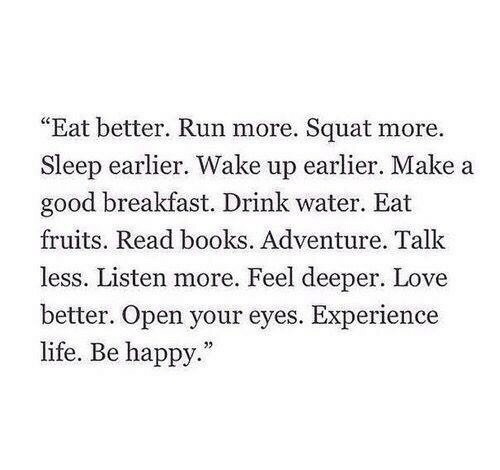 "Books, Life, and Love: ""Eat better. Run more. Squat more.  Sleep earlier. Wake up earlier. Make a  good breakfast. Drink water. Eat  fruits. Read books. Adventure. Talk  less. Listen more. Feel deeper. Love  better. Open your eyes. Experience  life. Be happy."""