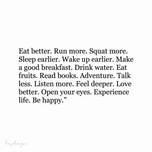 "fruits: Eat better. Run more. Squat more.  Sleep earlier. Wake up earlier. Make  a good breakfast. Drink water. Eat  fruits. Read books. Adventure. Talk  less. Listen more. Feel deeper. Love  better. Open your eyes. Experience  life. Be happy.""  Lughag"