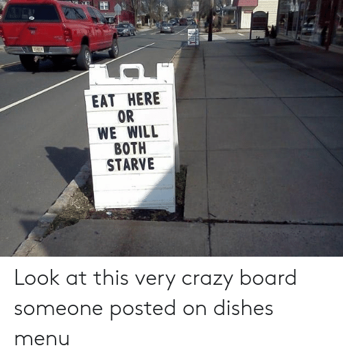 Crazy, Board, and Will: EAT HERE  OR  WE WILL  BOTH  STARVE Look at this very crazy board someone posted on dishes menu