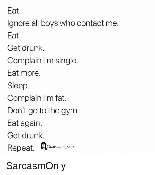 Get Drunk: Eat  Ignore all boys who contact me  Eat  Get drunk.  Complain I'm single  Eat more  Sleep  Complain I'm fat  Don't go to the gym.  Eat again  Get drunk.  Repeat.  A osarcasm.ony SarcasmOnly