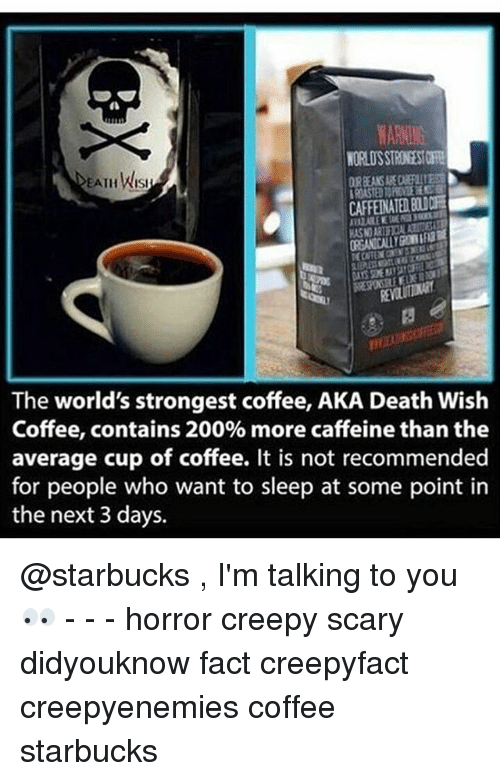 worlds strongest: EATH Wist  The world's strongest coffee, AKA Death Wish  Coffee, contains 200% more caffeine than the  average cup of coffee. It is not recommended  for people who want to sleep at some point in  the next 3 days. @starbucks , I'm talking to you👀 - - - horror creepy scary didyouknow fact creepyfact creepyenemies coffee starbucks