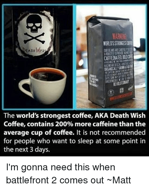 worlds strongest: EATHWISI  KASIORI  The world's strongest coffee, AKA Death Wish  Coffee, contains 200% more caffeine than the  average cup of coffee. It is not recommended  for people who want to sleep at some point in  the next 3 days. I'm gonna need this when battlefront 2 comes out ~Matt
