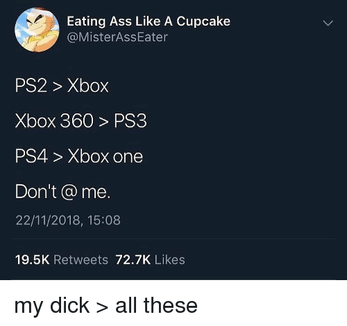 cupcake: Eating Ass Like A Cupcake  @MisterAssEater  PS2> Xbox  Xbox 360> PS3  PS4> Xbox one  Don't @ me.  22/11/2018, 15:08  19.5K Retweets 72.7K Likes my dick > all these