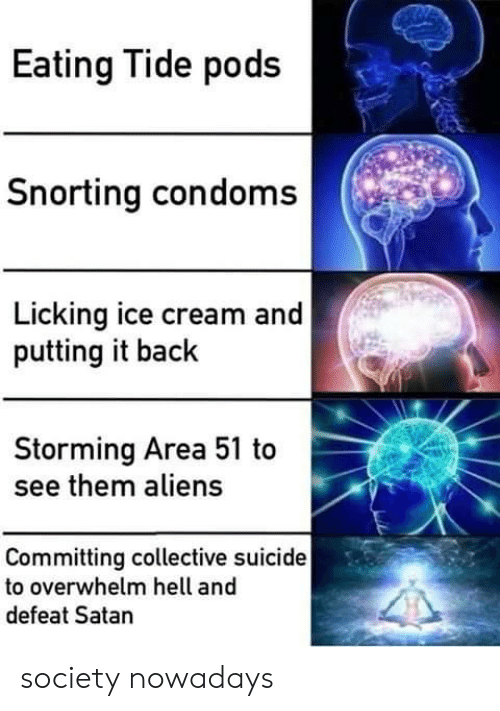 Aliens, Ice Cream, and Suicide: Eating Tide pods  Snorting condoms  Licking ice cream and  putting it back  Storming Area 51 to  see them aliens  Committing collective suicide  to overwhelm hell and  defeat Satan society nowadays