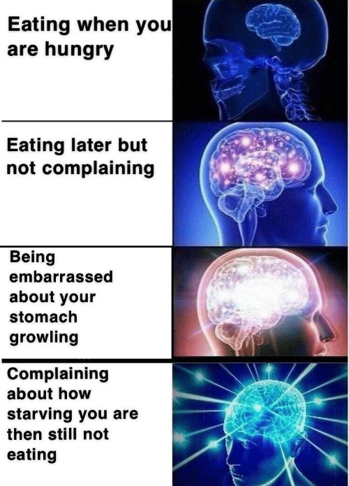 starving: Eating when you  are hungry  Eating later but  not complaining  Being  embarrassed  about your  stomach  growling  Complaining  about how  starving you are  then still not  eating