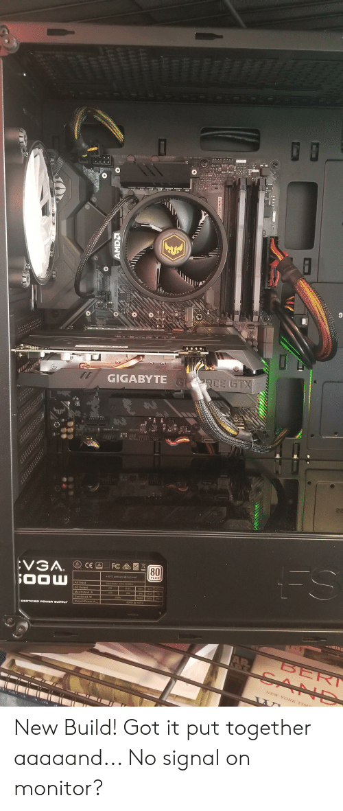 New York, Power, and Got: EATXY  KABG 12  GIGABYTE G RCE GTX  ।।१ ।।: 1: ।।।  FS  FC  EVGA.  0OW  CE A  80  PLUS  +40 C ambient@ full foad  T00-240VAC 10/5A 50-  AC Input  -12V S  12V  3 3V  SV  DC Output  4DA  4A  2N0A  Max Output,A  3 6W  598W  130W  Combined W  BOOW 40'C  Output Power, P  CERTIFIED POWER SUPPLY  ING  AR  BER  GAND  NEW YORK TI  LU  AMDA  SOCKET New Build! Got it put together aaaaand... No signal on monitor?