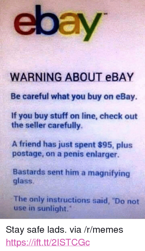 """eBay, Memes, and Penis: ebay  WARNING ABOUT eBAY  Be careful what you buy on eBay.  If you buy stuff on line, check out  the seller carefully.  A friend has just spent $95, plus  postage, on a penis enlarger.  Bastards sent him a magnifying  glass.  The only instructions said, """"Do not  use in sunlight."""" <p>Stay safe lads. via /r/memes <a href=""""https://ift.tt/2ISTCGc"""">https://ift.tt/2ISTCGc</a></p>"""