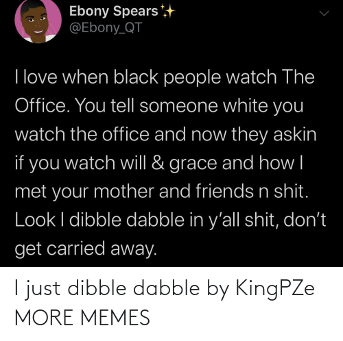 grace: Ebony Spears  @Ebony_QT  I love when black people watch The  Office. You tell someone white you  watch the office and now they askin  if you  grace and how|  watch will &  met your mother and friends n shit.  Look I dibble dabble in y'all shit, don't  get carried away. I just dibble dabble by KingPZe MORE MEMES