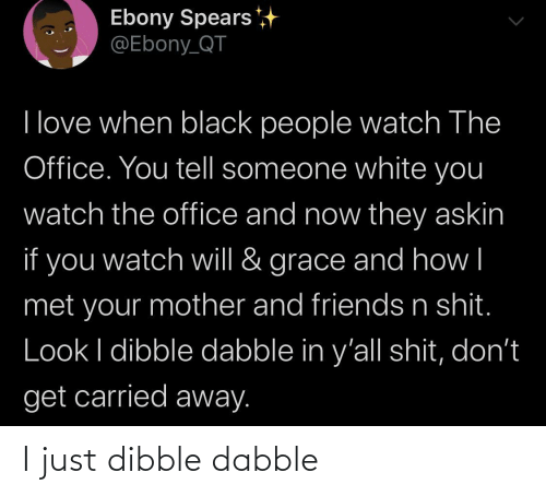 grace: Ebony Spears  @Ebony_QT  I love when black people watch The  Office. You tell someone white you  watch the office and now they askin  if you  grace and how|  watch will &  met your mother and friends n shit.  Look I dibble dabble in y'all shit, don't  get carried away. I just dibble dabble