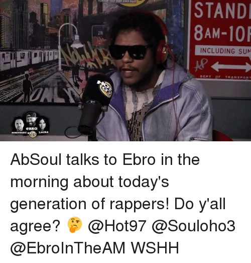 Memes, Wshh, and Hot97: eBRO  STAND  8 AM-10  INCLUDING SUN  TRANSP AbSoul talks to Ebro in the morning about today's generation of rappers! Do y'all agree? 🤔 @Hot97 @Souloho3 @EbroInTheAM WSHH