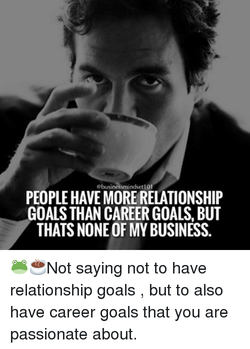 Goals, Memes, and Relationship Goals: ebusinessmindset101  PEOPLE HAVEMORE RELATIONSHIP  GOALS THAN CAREER GOALS, BUT  THATS NONEOF MY BUSINESS. 🐸☕️Not saying not to have relationship goals , but to also have career goals that you are passionate about.
