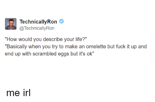 """omelette: echnicallvRon  @TechnicallyRon  """"How would you describe vour life?""""  """"Basically when you try to make an omelette but fuck it up and  end up with scrambled eggs but it's ok"""" me irl"""