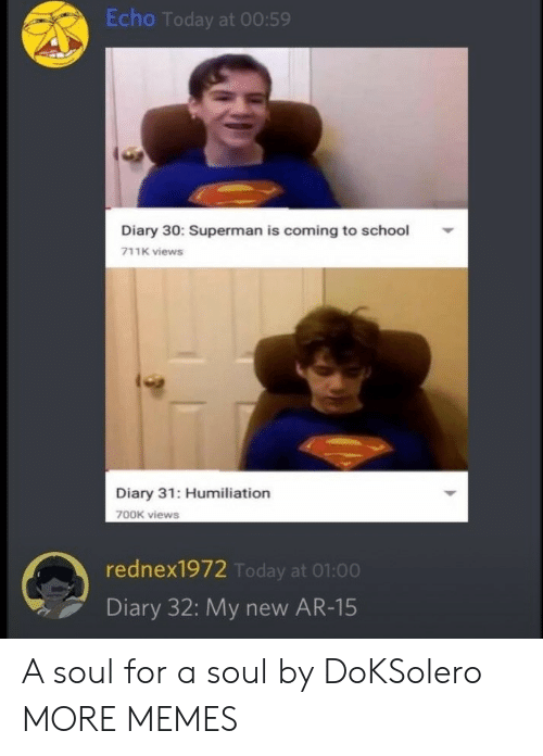 Dank, Memes, and School: Echo Today at 00:59  Diary 30: Superman is coming to school  711K views  Diary 31: Humiliation  700K views  rednex1972 Today at 01:00  Diary 32: My new AR-15 A soul for a soul by DoKSolero MORE MEMES