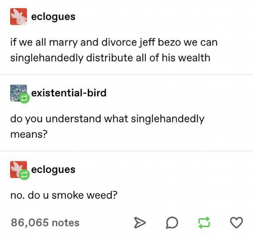 Weed, Divorce, and Can: eclogues  if we all marry and divorce jeff bezo we can  singlehandedly distribute all of his wealth  existential-bird  do you understand what singlehandedly  means?  eclogues  no. do u smoke weed?  >  86,065 notes