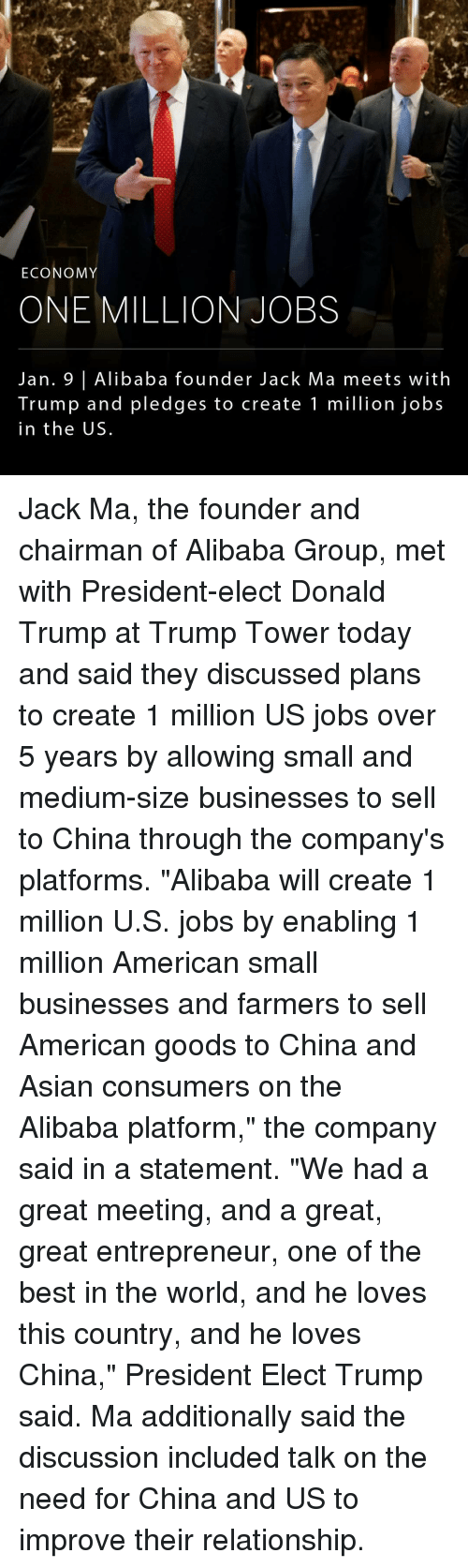 "enabler: ECONOMY  ONE MILLION JOBS  Jan. 9 Alibaba founder Jack Ma meets with  Trump and pledges to create 1 million jobs  in the US. Jack Ma, the founder and chairman of Alibaba Group, met with President-elect Donald Trump at Trump Tower today and said they discussed plans to create 1 million US jobs over 5 years by allowing small and medium-size businesses to sell to China through the company's platforms. ""Alibaba will create 1 million U.S. jobs by enabling 1 million American small businesses and farmers to sell American goods to China and Asian consumers on the Alibaba platform,"" the company said in a statement. ""We had a great meeting, and a great, great entrepreneur, one of the best in the world, and he loves this country, and he loves China,"" President Elect Trump said. Ma additionally said the discussion included talk on the need for China and US to improve their relationship."
