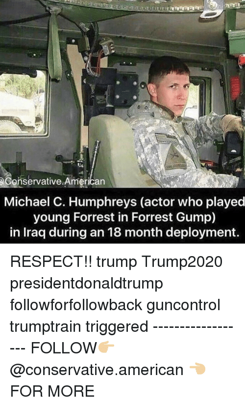 Forrest Gump: eConservative.American  Michael C. Humphreys (actor who played  young Forrest in Forrest Gump)  in Iraq during an 18 month deployment RESPECT!! trump Trump2020 presidentdonaldtrump followforfollowback guncontrol trumptrain triggered ------------------ FOLLOW👉🏼 @conservative.american 👈🏼 FOR MORE
