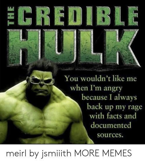 like me: ECREDIBLE  HULK  You wouldn't like me  when I'm angry  because I always  back up my rage  with facts and  documented  Sources. meirl by jsmiiith MORE MEMES