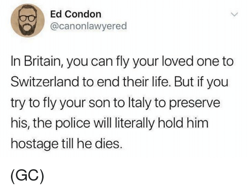 Life, Memes, and Police: Ed Condon  @canonlawyered  In Britain, you can fly your loved one to  Switzerland to end their life. But if you  try to fly your son to ltaly to preserve  his, the police will literally hold him  hostage till he dies. (GC)