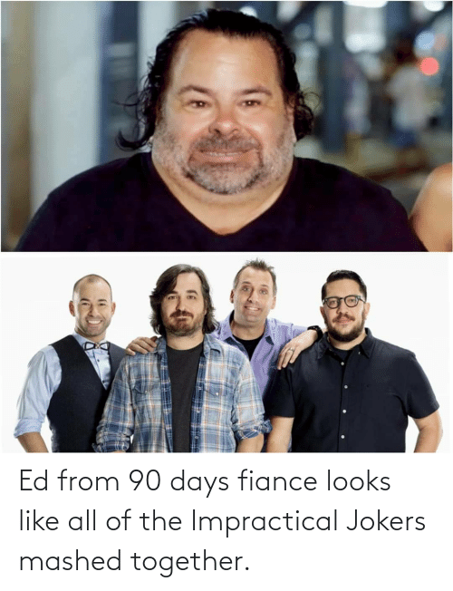 Looks Like: Ed from 90 days fiance looks like all of the Impractical Jokers mashed together.
