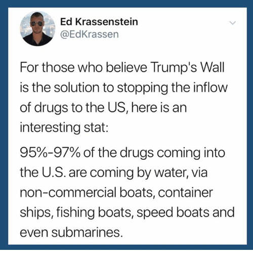 Drugs, Water, and Fishing: Ed Krassenstein  @EdKrassen  For those who believe Trump's Wall  is the solution to stopping the inflow  of drugs to the US, here is an  interesting stat:  95%-97% of the drugs coming into  the U.S. are coming by water, via  non-commercial boats, container  ships, fishing boats, speed boats and  even submarines.