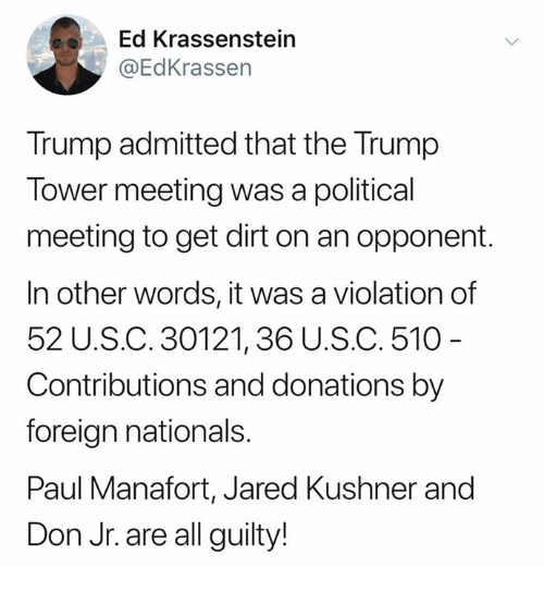 nationals: Ed Krassenstein  @EdKrassen  Trump admitted that the Trump  Tower meeting was a political  meeting to get dirt on an opponent.  In other words, it was a violation of  52 U.S.C. 30121,36 U.S.C. 510  Contributions and donations by  foreign nationals.  Paul Manafort, Jared Kushner and  Don Jr. are all guilty!