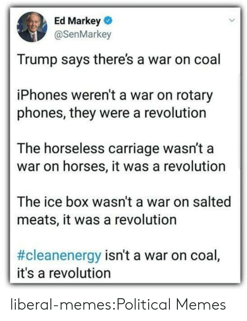 Horses, Memes, and Tumblr: Ed Markey  @SenMarkey  Trump says there's a war on coal  iPhones weren't a war on rotary  phones, they were a revolution  The horseless carriage wasn't a  war on horses, it was a revolution  The ice box wasn't a war on salted  meats, it was a revolution  #cleanenergy isn't a war on coal,  it's a revolution liberal-memes:Political Memes