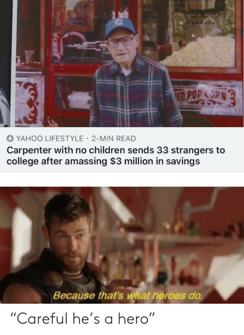"Because Thats: ED POP CORN  YAHOO LIFESTYLE 2-MIN READ  Carpenter with no children sends 33 strangers to  college after amassing $3 million in savings  Because that's what heroes do ""Careful he's a hero"""